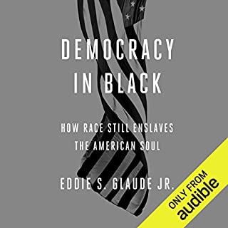 Democracy in Black     How Race Still Enslaves the American Soul              By:                                                                                                                                 Eddie S. Glaude Jr.                               Narrated by:                                                                                                                                 Kevin Free                      Length: 7 hrs and 11 mins     328 ratings     Overall 4.5