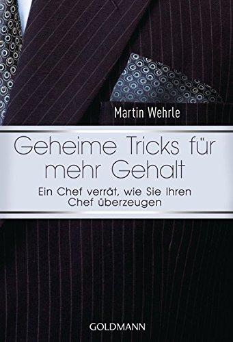 """Geheime Tricks für mehr Gehalt: Ein Chef verrät, wie Sie Ihren Chef überzeugen - Vom Autor des SPIEGEL-Bestsellers """"Ich arbeite in einem Irrenhaus"""" -"""
