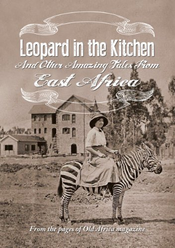 Leopard in the Kitchen: And Other Amazing Tales from East Africa