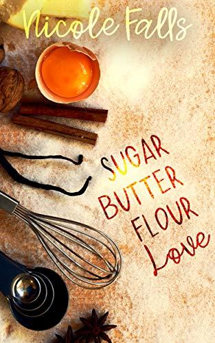 sugar butter flour love : a novella by [Nicole Falls]