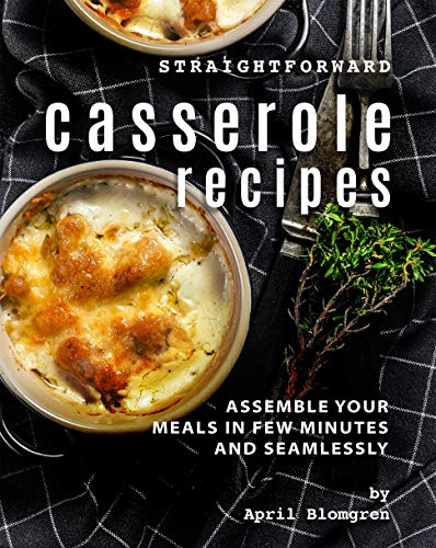Straightforward Casserole Recipes: Assemble Your Meals in Few Minutes and Seamlessly (English Edition)