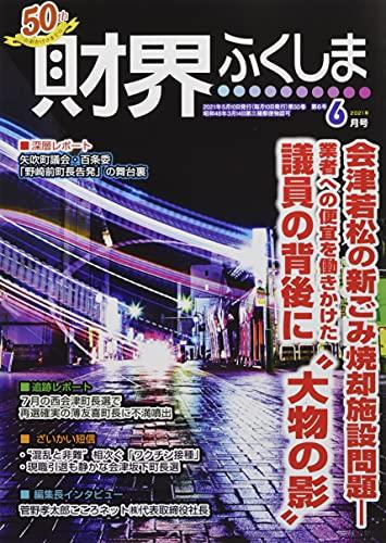 2021年6月号 会津若松の新ごみ焼却施設問題—業者への便宜を働きかけた議員の背後に��大物の影�� (財界ふくしま)
