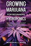 Growing Marijuana for Beginners - Hydroponics: How to Grow High Quality Cannabis Indoor and Outdoor and Build your Hydroponic Gardening System. Become an Expert on Horticulture and Aquaponic Systems.