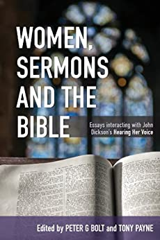 Women, Sermons and the Bible: Essays interacting with John Dickson's Hearing Her Voice by [Matthias Media, Peter Bolt, Tony Payne]