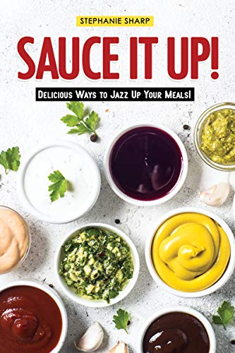 Sauce It Up!: Delicious Ways to Jazz Up Your Meals! (English Edition)