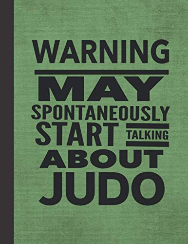 Warning May Spontaneously Start Talking About Judo: Journal Notebook For Martial Arts Woman Man Girl Guy - Best Funny Sensei Instructor Teacher Student Gifts - Green Cover 8.5