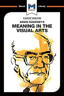 Erwin Panofsky's Meaning in the Visual Arts (The Macat Library)