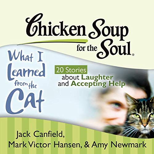 Chicken Soup for the Soul: What I Learned from the Cat     20 Stories about Laughter and Accepting Help              By:                                                                                                                                 Jack Canfield,                                                                                        Mark Victor Hansen,                                                                                        Amy Newmark,                   and others                          Narrated by:                                                                                                                                 Teri Clark Linden,                                                                                        Fred Stella                      Length: 1 hr and 58 mins     2 ratings     Overall 4.5