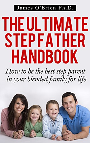 The Ultimate Step Father Handbook - How to Be the Best Step Parent in Your Blended Family for Life (Step family 1) (English Edition)