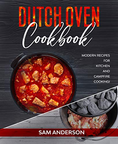 Dutch Oven Cookbook: Modern Recipes for Kitchen and Campfire Cooking! by [Sam Anderson]