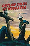 Outlaw Tales of Nebraska: True Stories Of The Cornhusker State s Most Infamous Crooks, Culprits, And Cutthroats