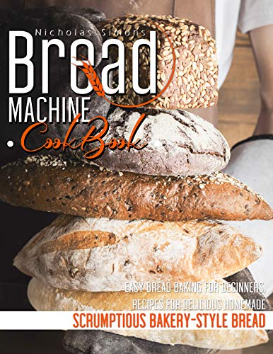 Bread Machine CookBook: Easy Bread Baking for Beginners, Recipes for Delicious Homemade, Scrumptious Bakery-Style Bread by [Nicholas Simons]