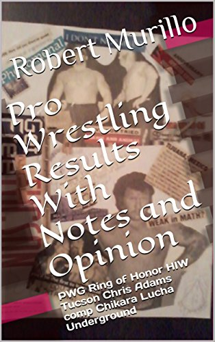 Pro Wrestling Results With Notes and Opinion: PWG Ring of Honor HIW Tucson Chris Adams comp Chikara Lucha Underground (English Edition)