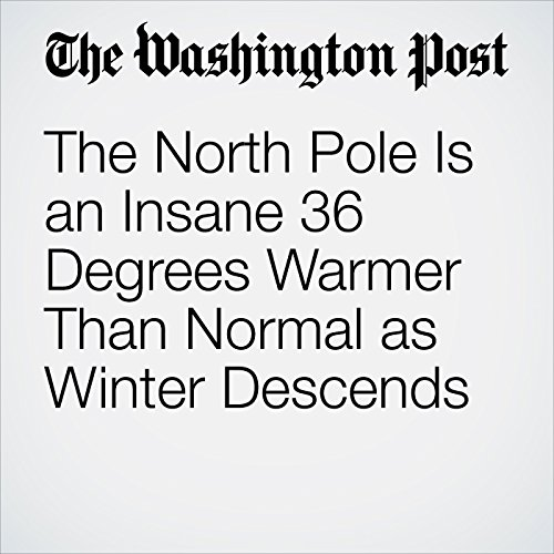 The North Pole Is an Insane 36 Degrees Warmer Than Normal as Winter Descends audiobook cover art