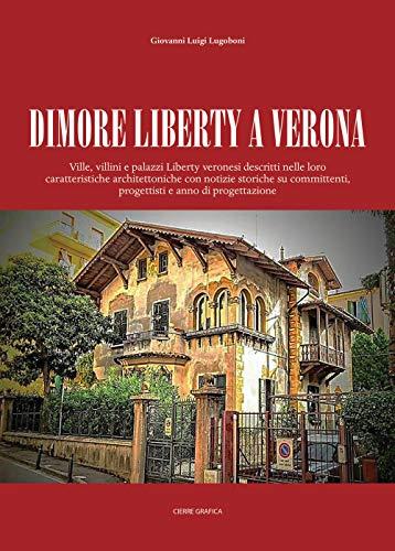 Dimore Liberty a Verona. Ville, villini e palazzi Liberty veronesi descritti nelle loro caratteristiche architettoniche con notizie storiche su committenti, progettisti e anno di progettazione
