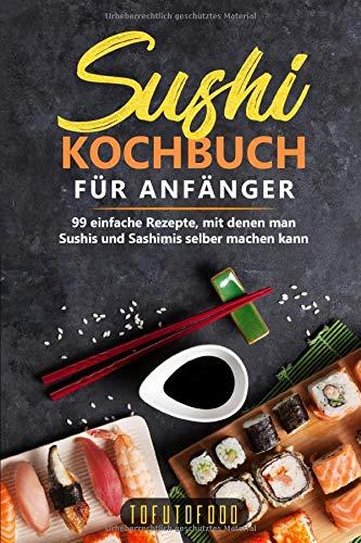 Sushi-Kochbuch für Anfänger: 99 einfache Rezepte, mit denen man Sushis und Sashimis selber machen kann. (In der Reihe ASIATISCH KOCHEN: asiatische Rezepte aus Japan, China, Vietnam, Indien, Thailand)