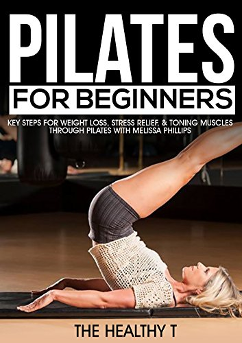 Pilates For Beginners Key Steps For Weight Loss Stress Relief Toning Muscles Through Pilates W Melissa Phillips Pilates Exercises Weight Loss De Stress Strength Training For Women Ebook Mynti Jesse