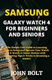 SAMSUNG GALAXY WATCH 4 FOR BEGINNERS AND SENIORS: The Simple User Guide to Learning How to Setup and Operate Your Watch 4 & Watch 4 Classic Devices with Interesting Tips & Tricks to becoming a master