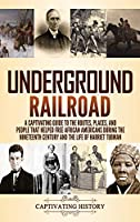 Underground Railroad: A Captivating Guide to the Routes, Places, and People that Helped Free African Americans During the Nineteenth Century and the Life of Harriet Tubman Harriet Tubman