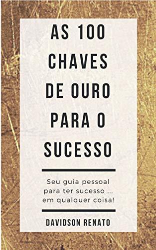 As 100 Chaves de Ouro Para o Sucesso: Seu guia pessoal para ter sucesso em qualquer coisa!