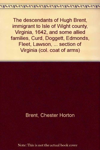 The descendants of Hugh Brent, immigrant to Isle of Wight county, Virginia, 1642, and some allied families, Curd, Doggett, Edmonds, Fleet, Lawson, ... section of Virginia (col. coat of arms) -  The Tuttle Pub. Co., Inc