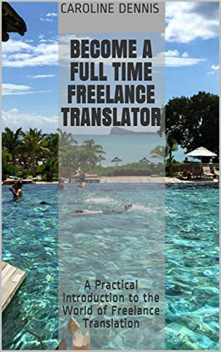 Become a Full Time Freelance Translator: A Practical Introduction to the World of Freelance Translation