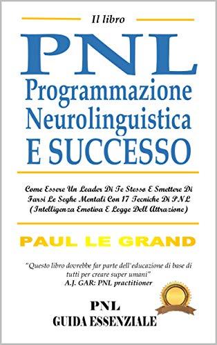 Il Libro PNL Programmazione Neurolinguistica E Successo: Come Essere Un Leader Di Te Stesso E Smettere Di Farsi Le Seghe Mentali Con 17 Tecniche Di PNL (Intelligenza Emotiva E Legge Dell Attrazione)