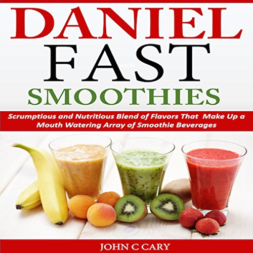 Daniel Fast Smoothies: Scrumptious and Nutritious Blend of FlavorsThat Make Up a Mouth Watering Array of Smoothie Beverages audiobook cover art
