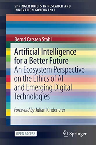 Compare Textbook Prices for Artificial Intelligence for a Better Future: An Ecosystem Perspective on the Ethics of AI and Emerging Digital Technologies SpringerBriefs in Research and Innovation Governance 1st ed. 2021 Edition ISBN 9783030699772 by Stahl, Bernd Carsten