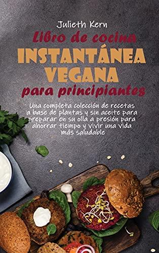 Libro de cocina instantánea vegana para principiantes: Una completa colección de recetas...