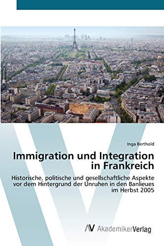 Immigration und Integration in Frankreich: Historische, politische und gesellschaftliche Aspekte vor dem Hintergrund der Unruhen in den Banlieues im Herbst 2005