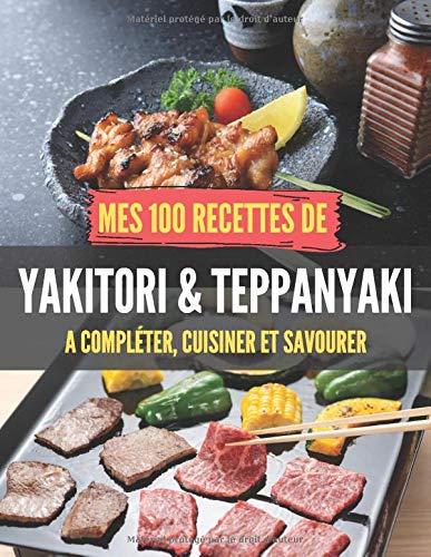 Mes 100 recettes de Yakitori & Teppanyaki - A compléter, cuisiner et savourer: Carnet, livre et cahier de cuisine à écrire, remplir & compléter ... Sushis et amoureux de la cuisine Asiatique !