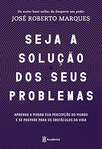 Seja a solução para seus problemas: Aprenda a mudar sua percepção do mundo e se prepare para os obstáculos da vida