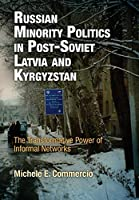 Russian Minority Politics in Post-Soviet Latvia and Kyrgyzstan: The Transformative Power of Informal Networks (National and Ethnic Conflict in the 21st Century)