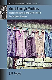 Good Enough Mothers: Practicing Nurture and Motherhood in Chiapas, Mexico (Fertility, Reproduction and Sexuality: Social a...