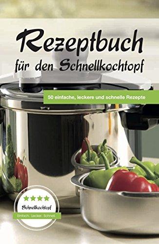 Rezeptbuch für den Schnellkochtopf: 50 einfache, leckere und schnelle Rezepte