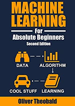 Machine Learning For Absolute Beginners: A Plain English Introduction (Second Edition) (Machine Learning From Scratch Book 1) by [Oliver Theobald]