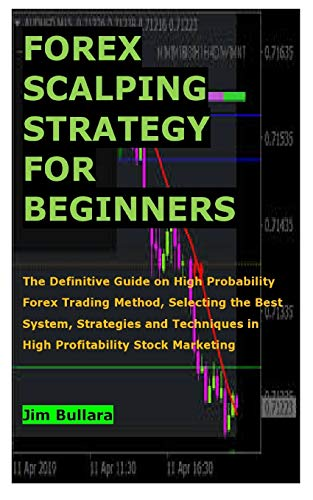 FOREX SCALPING STRATEGY FOR BEGINNERS: The Definitive Guide on High Probability Forex Trading Method, Selecting the Best System, Strategies and Techniques in High Profitability Stock Marketing