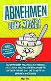 ABNEHMEN OHNE ZUCKER: Zuckerfrei leben und Zuckersucht beenden! Zucker Detox und...