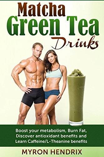 Matcha Green Tea Drinks: Boost your metabolism,Burn Fat,Discover antioxidant benefits,and Learn Caffeine/L-Theanine benefits (English Edition)