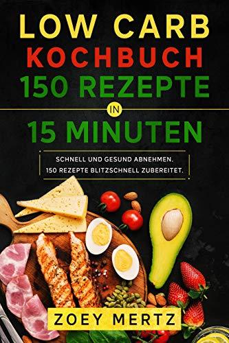 Low Carb Kochbuch 150 Rezepte in 15 Minuten: Schnell und gesund abnehmen. 150 Rezepte blitzschnell zubereitet.