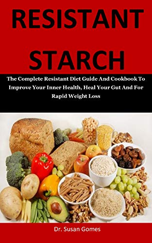 Resistant Starch: The Complete Resistant Diet Guide And Cookbook To Improve Your Inner Health, Heal Your Gut And For Rapid Weight Loss
