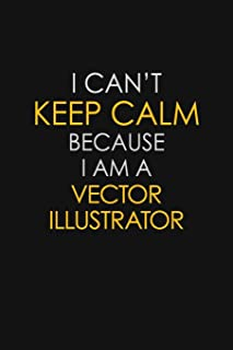 I Can't Keep Calm Because I Am A Vector Illustrator: Motivational : 6X9 unlined 129 pages Notebook writing journal