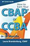 How to Earn Your CBAP or CCBA in 3 Months: Finish the Application, Prep for the Exam, and Receive Your Business Analyst Certification (Business Analyst Career Guide)