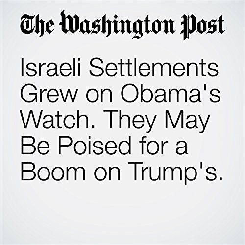 Israeli Settlements Grew on Obama's Watch. They May Be Poised for a Boom on Trump's. cover art