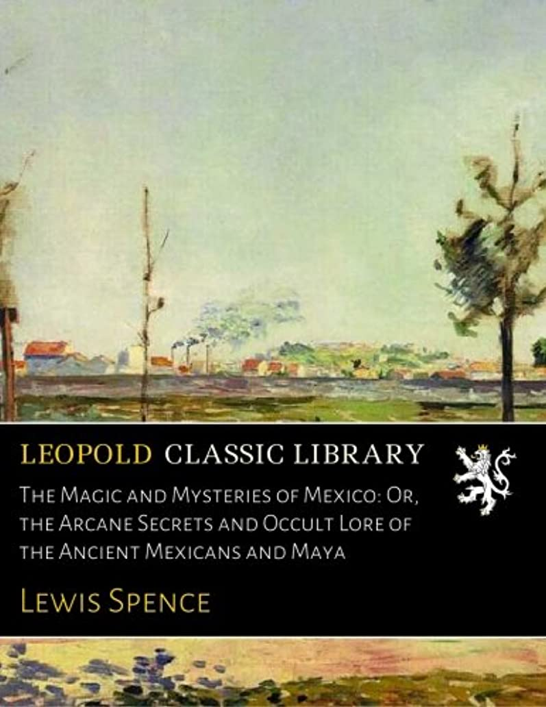 バンドル百年少ないThe Magic and Mysteries of Mexico: Or, the Arcane Secrets and Occult Lore of the Ancient Mexicans and Maya