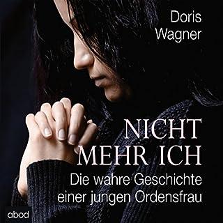 Nicht mehr ich     Die wahre Geschichte einer jungen Ordensfrau              Autor:                                                                                                                                 Doris Wagner                               Sprecher:                                                                                                                                 Gaby Hildenbrandt                      Spieldauer: 8 Std. und 37 Min.     109 Bewertungen     Gesamt 4,2