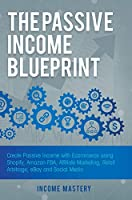 The Passive Income Blueprint: Create Passive Income with Ecommerce using Shopify, Amazon FBA, Affiliate Marketing, Retail Arbitrage, eBay and Social Media