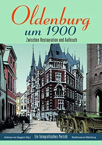 Oldenburg um 1900: Zwischen Restauration und Aufbruch: Zwischen Restauration und Aufbruch / Ein fotografisches Porträt