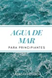AGUA DE MAR PARA PRINCIPIANTES: Descubre el poder curativo del agua de mar y cómo usarla para sanar, proteger y cuidar tu salud, prevenir ... para disfrutar del bienestar físico y mental